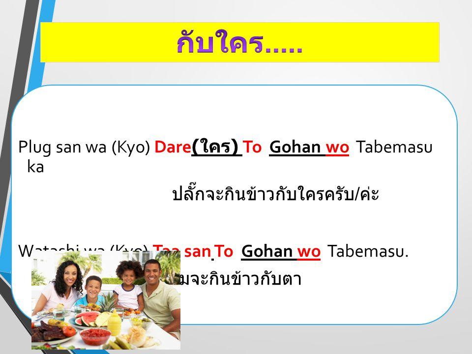 Plug san wa (Kyo) Dare( ใคร ) To Gohan wo Tabemasu ka ปลั๊กจะกินข้าวกับใครครับ / ค่ะ Watashi wa (Kyo) Taa san To Gohan wo Tabemasu. ผมจะกินข้าวกับตา