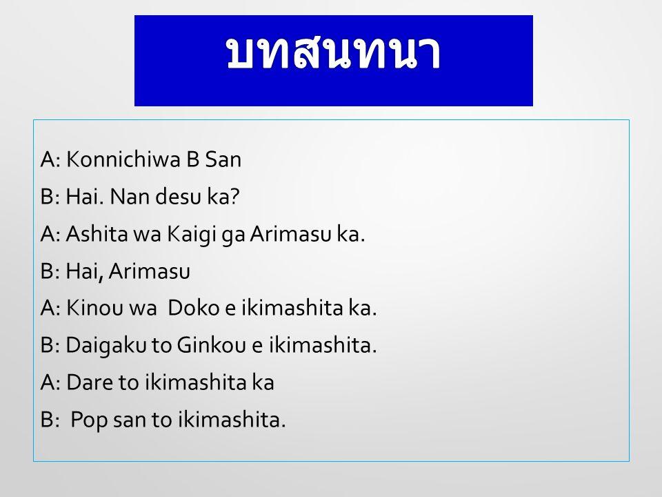 A: Konnichiwa B San B: Hai. Nan desu ka? A: Ashita wa Kaigi ga Arimasu ka. B: Hai, Arimasu A: Kinou wa Doko e ikimashita ka. B: Daigaku to Ginkou e ik