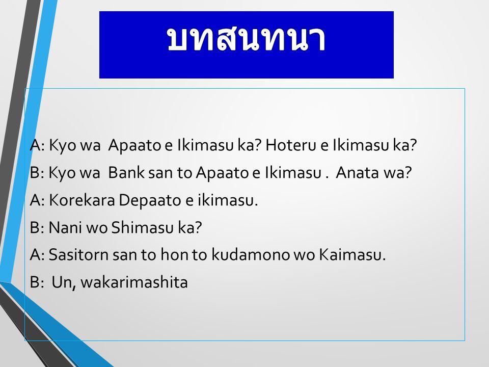 A: Kyo wa Apaato e Ikimasu ka? Hoteru e Ikimasu ka? B: Kyo wa Bank san to Apaato e Ikimasu. Anata wa? A: Korekara Depaato e ikimasu. B: Nani wo Shimas