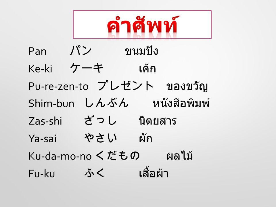 Pan パン ขนมปัง Ke-ki ケーキ เค้ก Pu-re-zen-to プレゼントของขวัญ Shim-bun しんぶん หนังสือพิมพ์ Zas-shi ざっし นิตยสาร Ya-sai やさい ผัก Ku-da-mo-no くだもの ผลไม้ Fu-ku ふく เ