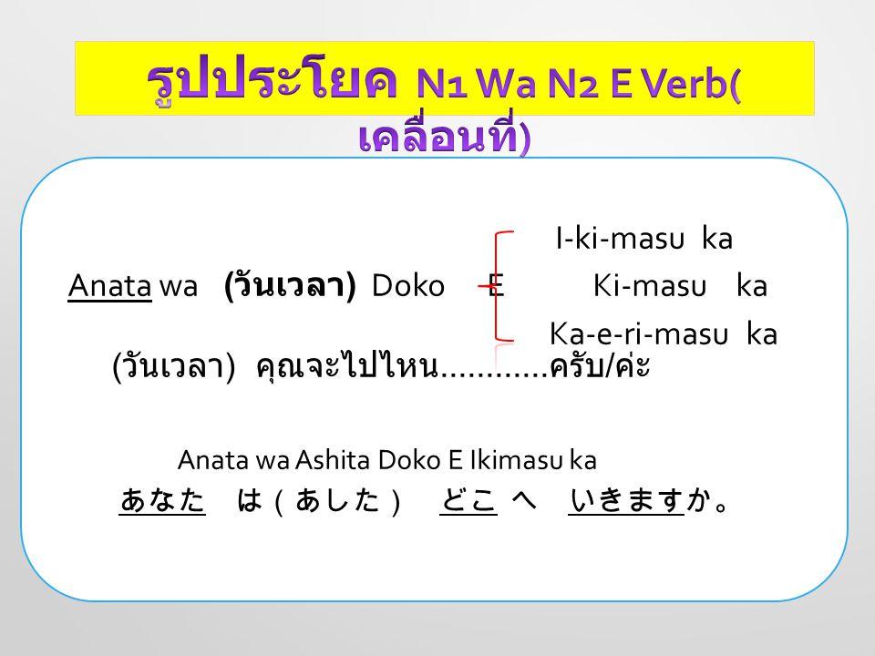 I-ki-masu ka Anata wa ( วันเวลา ) Doko E Ki-masu ka Ka-e-ri-masu ka ( วันเวลา ) คุณจะไปไหน............ ครับ / ค่ะ Anata wa Ashita Doko E Ikimasu ka あな