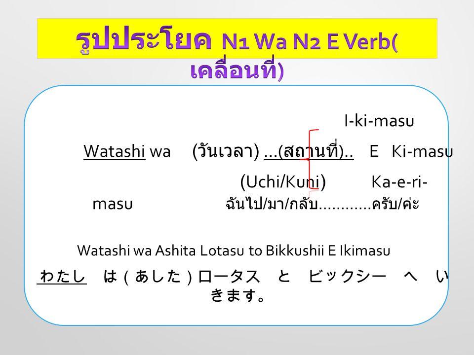 I-ki-masu Watashi wa ( วันเวลา ) …( สถานที่ ).. E Ki-masu (Uchi/Kuni) Ka-e-ri- masu ฉันไป / มา / กลับ............ ครับ / ค่ะ Watashi wa Ashita Lotasu