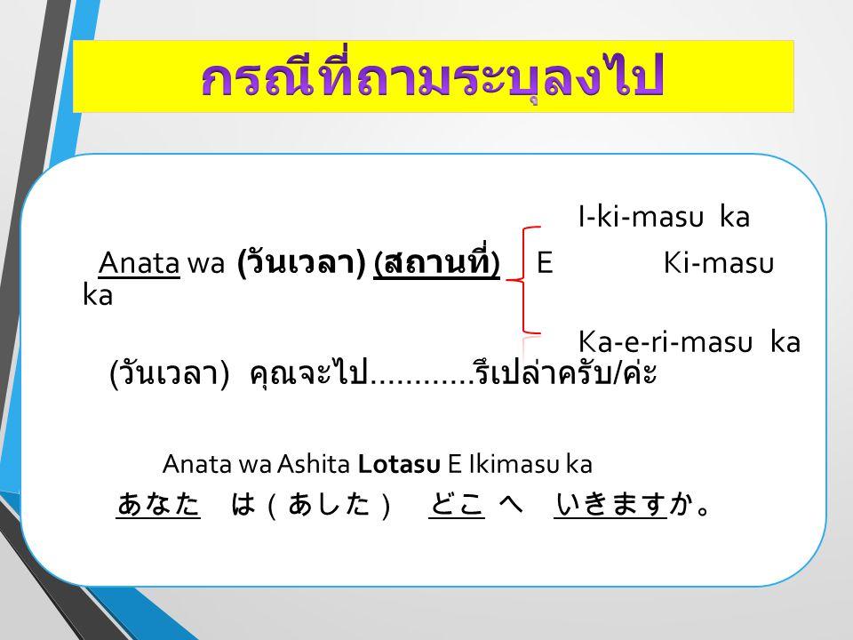 I-ki-masu Hai, Watashi wa ( วันเวลา ) ( สถานที่ )..E Ki- masu (Uchi/Kuni) Ka-e-ri-masu ใช่, ฉันไป / มา / กลับ............