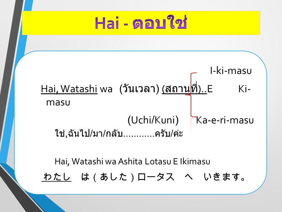 I-ki-masu Hai, Watashi wa ( วันเวลา ) ( สถานที่ )..E Ki- masu (Uchi/Kuni) Ka-e-ri-masu ใช่, ฉันไป / มา / กลับ............ ครับ / ค่ะ Hai, Watashi wa A