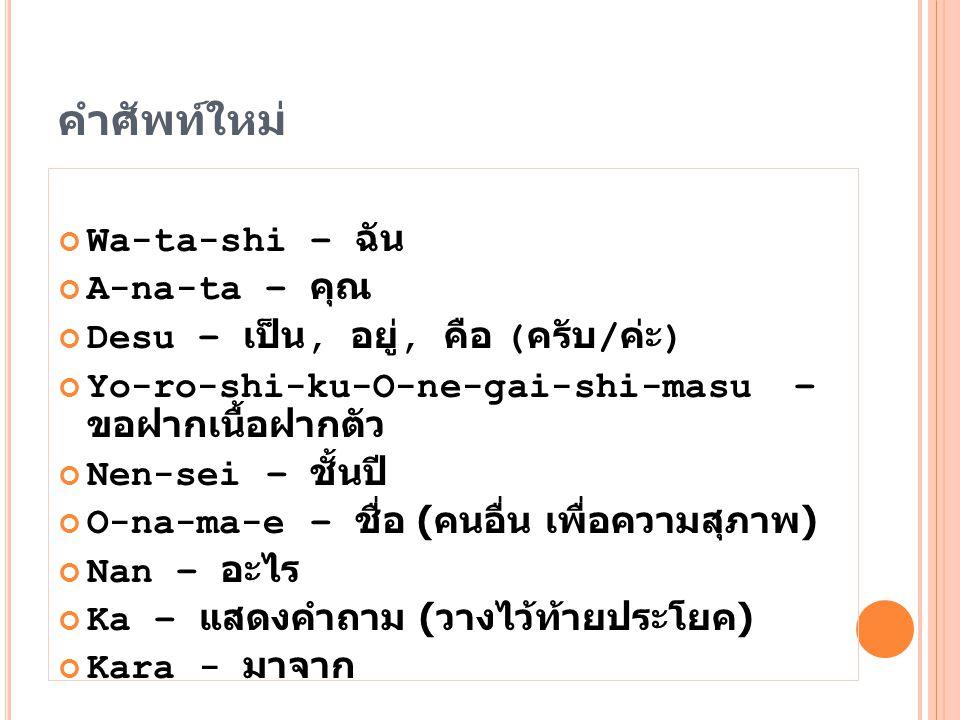 คำศัพท์ใหม่ Wa-ta-shi – ฉัน A-na-ta – คุณ Desu – เป็น, อยู่, คือ ( ครับ / ค่ะ ) Yo-ro-shi-ku-O-ne-gai-shi-masu – ขอฝากเนื้อฝากตัว Nen-sei – ชั้นปี O-n