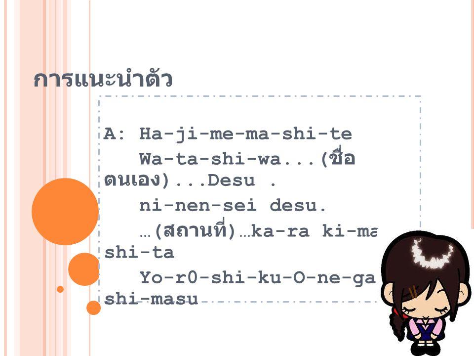 การแนะนำตัว A: Ha-ji-me-ma-shi-te Wa-ta-shi-wa...( ชื่อ ตนเอง )...Desu. ni-nen-sei desu. …( สถานที่ )…ka-ra ki-ma- shi-ta Yo-r0-shi-ku-O-ne-gai- shi-m