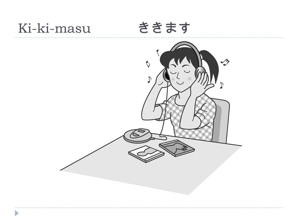 Ki-ki-masu ききます