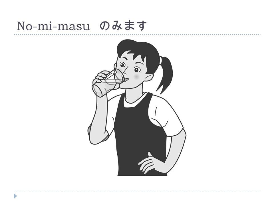 No-mi-masu のみます