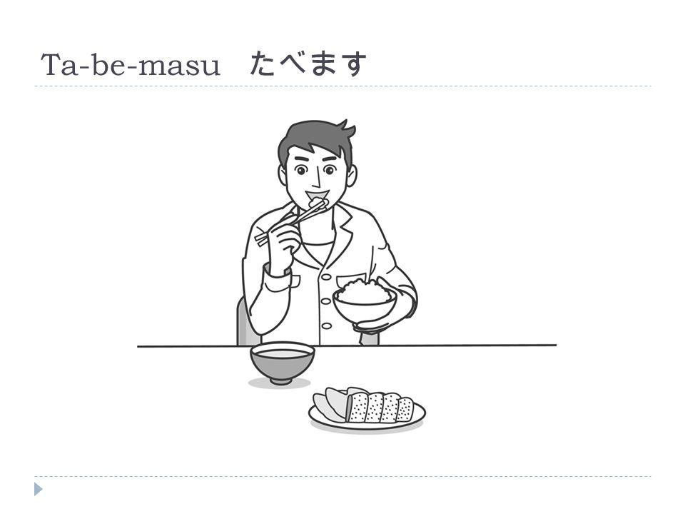 Ta-be-masu たべます