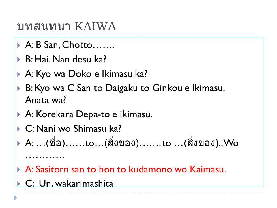 บทสนทนา KAIWA  A: B San, Chotto…….  B: Hai. Nan desu ka?  A: Kyo wa Doko e Ikimasu ka?  B: Kyo wa C San to Daigaku to Ginkou e Ikimasu. Anata wa?
