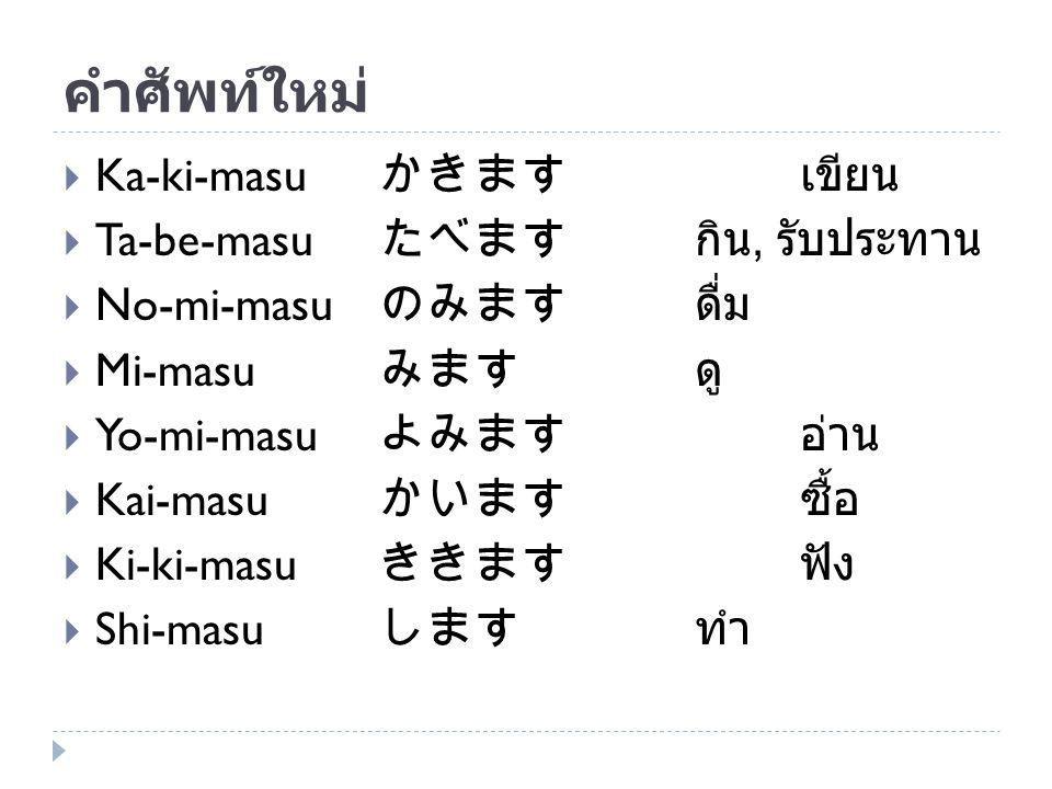 คำศัพท์ใหม่  Ka-ki-masu かきます เขียน  Ta-be-masu たべますกิน, รับประทาน  No-mi-masu のみます ดื่ม  Mi-masu みます ดู  Yo-mi-masu よみます อ่าน  Kai-masu かいます ซื้