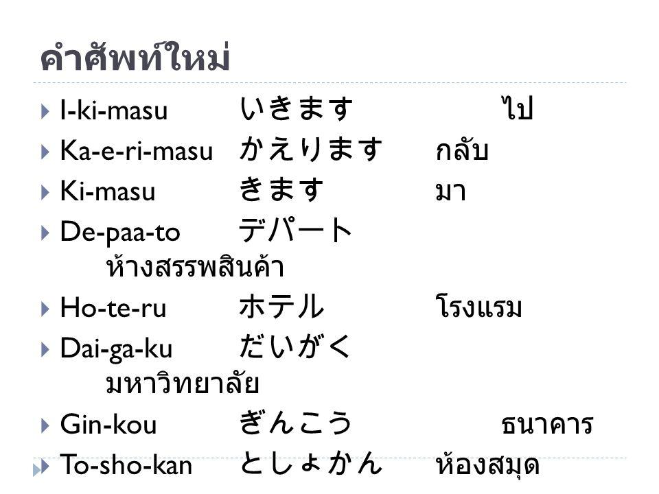 คำศัพท์ใหม่  I-ki-masu いきます ไป  Ka-e-ri-masu かえりますกลับ  Ki-masu きます มา  De-paa-to デパート ห้างสรรพสินค้า  Ho-te-ru ホテル โรงแรม  Dai-ga-ku だいがく มหาวิ