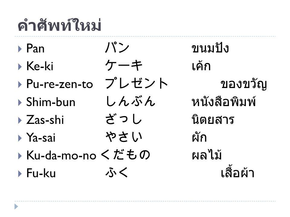 คำศัพท์ใหม่  Pan パン ขนมปัง  Ke-ki ケーキ เค้ก  Pu-re-zen-to プレゼントของขวัญ  Shim-bun しんぶん หนังสือพิมพ์  Zas-shi ざっし นิตยสาร  Ya-sai やさい ผัก  Ku-da-m