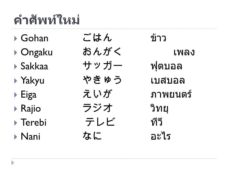 คำศัพท์ใหม่  Gohan ごはん ข้าว  Ongaku おんがく เพลง  Sakkaa サッガーฟุตบอล  Yakyu やきゅうเบสบอล  Eiga えいがภาพยนตร์  Rajio ラジオวิทยุ  Terebi テレビ ทีวี  Nani なに
