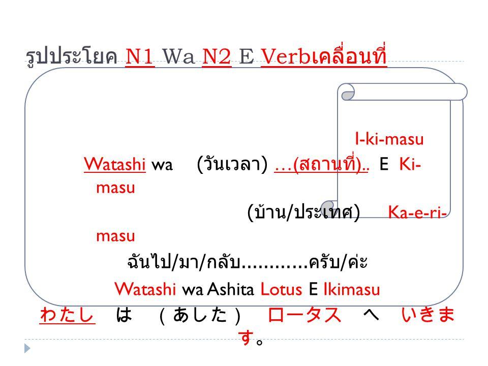 รูปประโยค N1 Wa N2 E Verb เคลื่อนที่ I-ki-masu Watashi wa ( วันเวลา ) …( สถานที่ ).. E Ki-masu ( บ้าน / ประเทศ ) Ka-e-ri- masu ฉันไป / มา / กลับ......