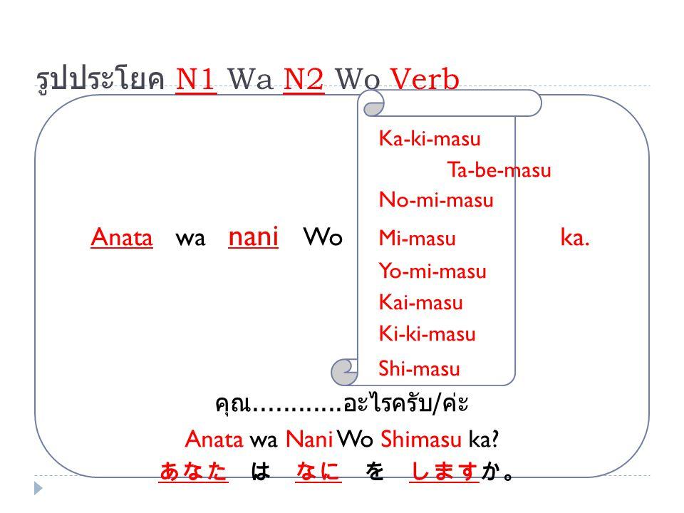 รูปประโยค N1 Wa N2 Wo Verb Ka-ki-masu Ta-be-masu No-mi-masu Anata wa nani Wo Mi-masu ka. Yo-mi-masu Kai-masu Ki-ki-masu Shi-masu คุณ............ อะไรค