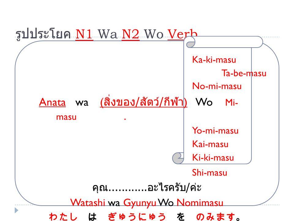 รูปประโยค N1 Wa N2 Wo Verb Ka-ki-masu Ta-be-masu No-mi-masu Anata wa ( สิ่งของ / สัตว์ / กีฬา ) Wo Mi- masu. Yo-mi-masu Kai-masu Ki-ki-masu Shi-masu ค