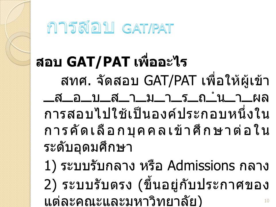 สอบ GAT/PAT เพื่ออะไร สทศ. จัดสอบ GAT/PAT เพื่อให้ผู้เข้า สอบสามารถนำผล การสอบไปใช้เป็นองค์ประกอบหนึ่งใน การคัดเลือกบุคคลเข้าศึกษาต่อใน ระดับอุดมศึกษา