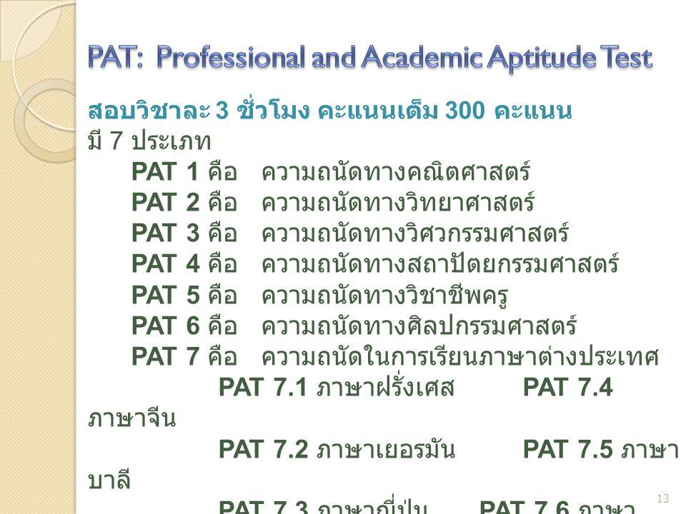 สอบวิชาละ 3 ชั่วโมง คะแนนเต็ม 300 คะแนน มี 7 ประเภท PAT 1 คือ ความถนัดทางคณิตศาสตร์ PAT 2 คือ ความถนัดทางวิทยาศาสตร์ PAT 3 คือ ความถนัดทางวิศวกรรมศาสต