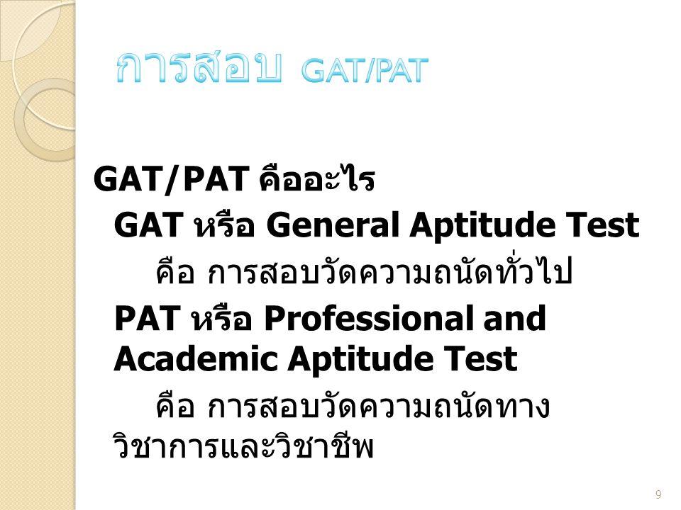 GAT/PAT คืออะไร GAT หรือ General Aptitude Test คือ การสอบวัดความถนัดทั่วไป PAT หรือ Professional and Academic Aptitude Test คือ การสอบวัดความถนัดทาง ว