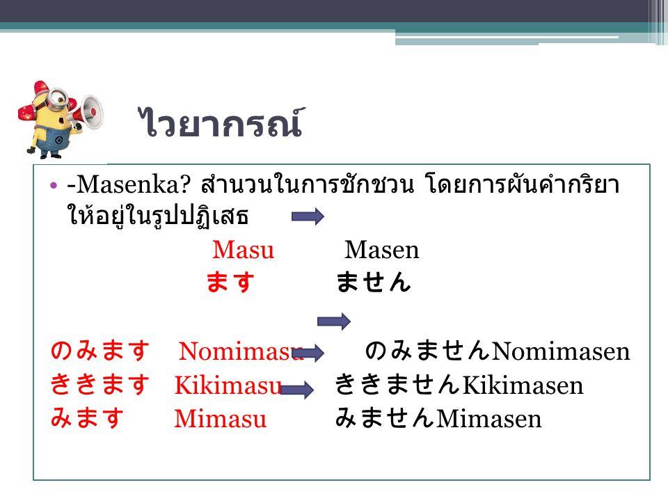 ไวยากรณ์ -Masenka? สำนวนในการชักชวน โดยการผันคำกริยา ให้อยู่ในรูปปฏิเสธ Masu Masen ます ません のみます Nomimasu のみません Nomimasen ききます Kikimasu ききません Kikimasen