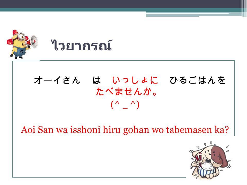 ไวยากรณ์ オーイさん は いっしょに ひるごはんを たべませんか。 (^ _ ^) Aoi San wa isshoni hiru gohan wo tabemasen ka?