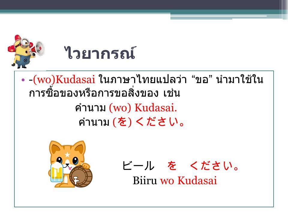 """ไวยากรณ์ -(wo)Kudasai ในภาษาไทยแปลว่า """" ขอ """" นำมาใช้ใน การซื้อของหรือการขอสิ่งของ เช่น คำนาม (wo) Kudasai. คำนาม ( を ) ください。 ビール を ください。 Biiru wo Kuda"""