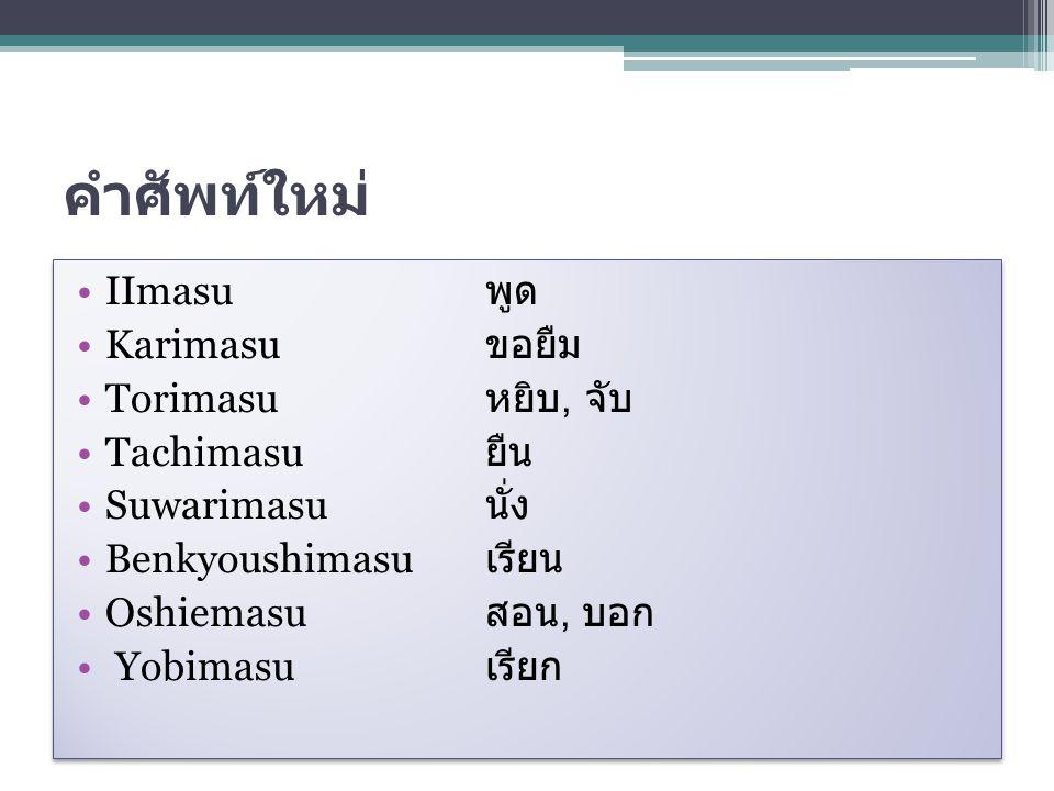คำศัพท์ใหม่ IImasu พูด Karimasu ขอยืม Torimasu หยิบ, จับ Tachimasu ยืน Suwarimasu นั่ง Benkyoushimasu เรียน Oshiemasu สอน, บอก Yobimasu เรียก IImasu พ