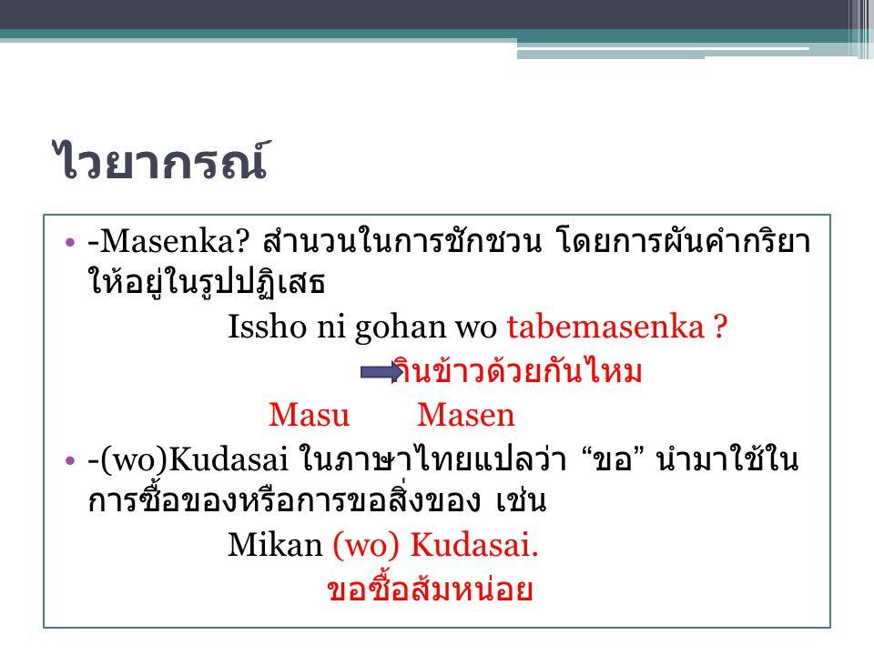ไวยากรณ์ -Masenka? สำนวนในการชักชวน โดยการผันคำกริยา ให้อยู่ในรูปปฏิเสธ Issho ni gohan wo tabemasenka ? กินข้าวด้วยกันไหม Masu Masen -(wo)Kudasai ในภา
