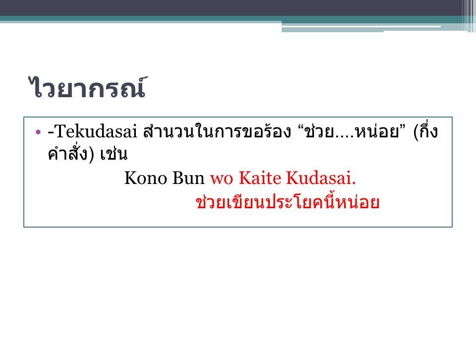 """ไวยากรณ์ -Tekudasai สำนวนในการขอร้อง """" ช่วย.... หน่อย """" ( กึ่ง คำสั่ง ) เช่น Kono Bun wo Kaite Kudasai. ช่วยเขียนประโยคนี้หน่อย"""