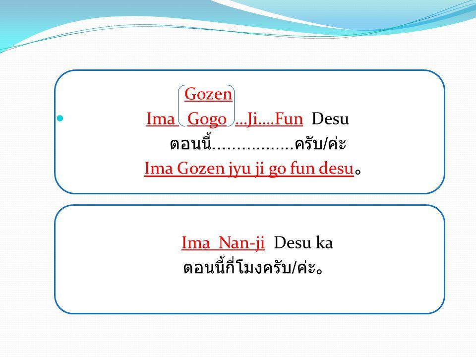 Gozen Ima Gogo …Ji….Fun Desu ตอนนี้................. ครับ / ค่ะ Ima Gozen jyu ji go fun desu 。 Ima Nan-ji Desu ka ตอนนี้กี่โมงครับ / ค่ะ。