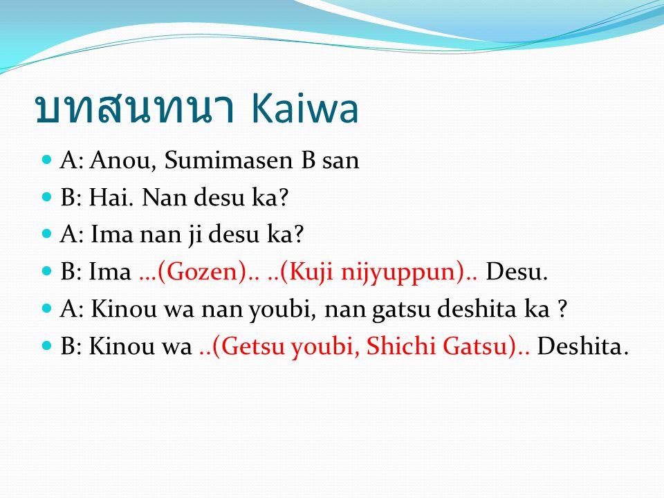 บทสนทนา Kaiwa A: Anou, Sumimasen B san B: Hai. Nan desu ka? A: Ima nan ji desu ka? B: Ima …(Gozen)....(Kuji nijyuppun).. Desu. A: Kinou wa nan youbi,