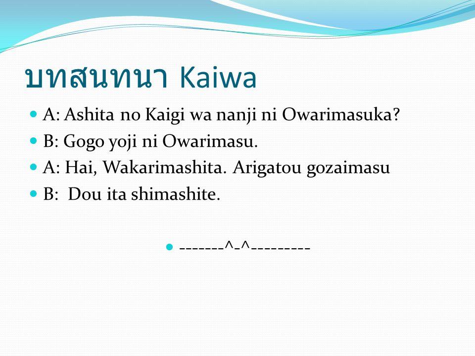 บทสนทนา Kaiwa A: Ashita no Kaigi wa nanji ni Owarimasuka? B: Gogo yoji ni Owarimasu. A: Hai, Wakarimashita. Arigatou gozaimasu B: Dou ita shimashite.