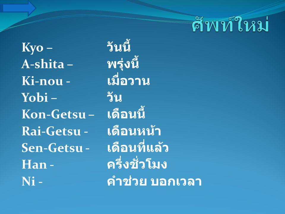Kyo – วันนี้ A-shita – พรุ่งนี้ Ki-nou - เมื่อวาน Yobi – วัน Kon-Getsu – เดือนนี้ Rai-Getsu - เดือนหน้า Sen-Getsu - เดือนที่แล้ว Han - ครึ่งชั่วโมง Ni