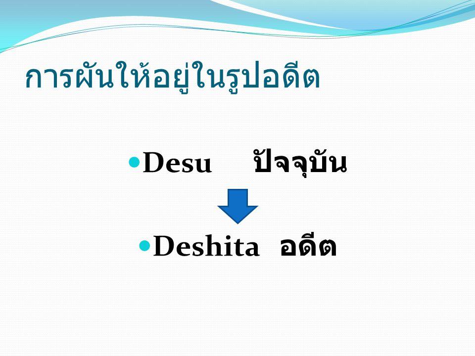 Desu ปัจจุบัน Deshita อดีต การผันให้อยู่ในรูปอดีต