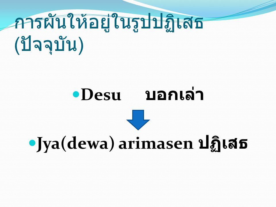 Desu บอกเล่า Jya(dewa) arimasen ปฏิเสธ การผันให้อยู่ในรูปปฏิเสธ ( ปัจจุบัน )