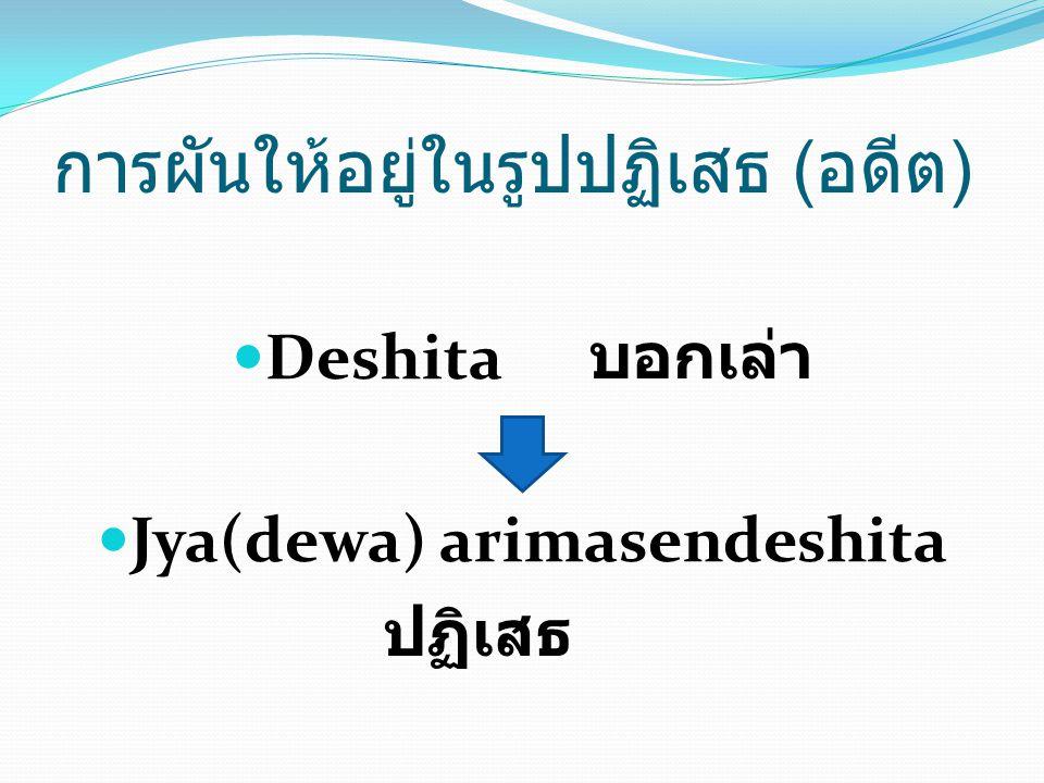 Deshita บอกเล่า Jya(dewa) arimasendeshita ปฏิเสธ การผันให้อยู่ในรูปปฏิเสธ ( อดีต )