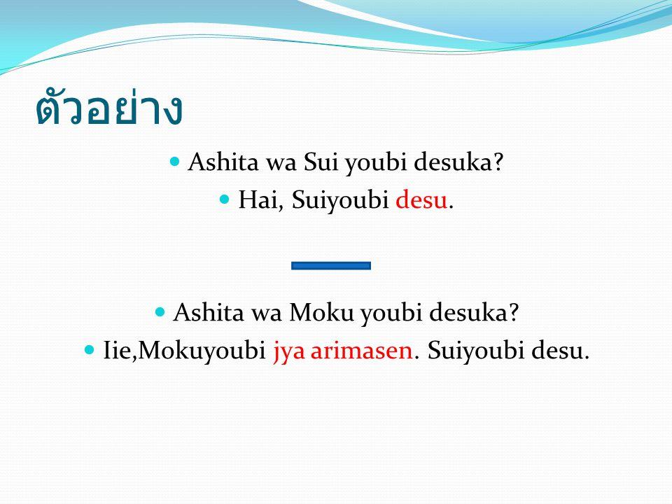 ตัวอย่าง Ashita wa Sui youbi desuka? Hai, Suiyoubi desu. Ashita wa Moku youbi desuka? Iie,Mokuyoubi jya arimasen. Suiyoubi desu.