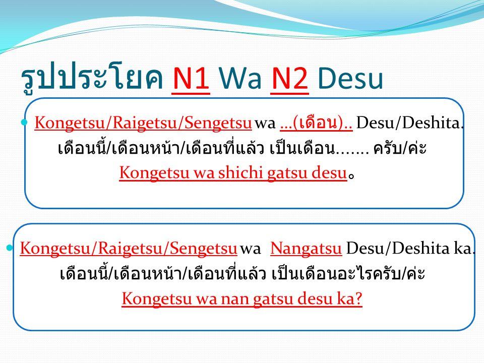รูปประโยค N1 Wa N2 Desu Kongetsu/Raigetsu/Sengetsu wa …( เดือน ).. Desu/Deshita. เดือนนี้ / เดือนหน้า / เดือนที่แล้ว เป็นเดือน....... ครับ / ค่ะ Konge