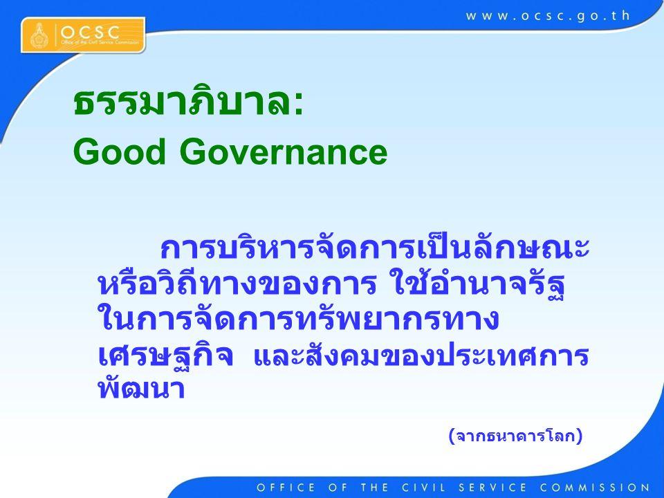 ธรรมาภิบาล : Good Governance การบริหารจัดการเป็นลักษณะ หรือวิถีทางของการ ใช้อำนาจรัฐ ในการจัดการทรัพยากรทาง เศรษฐกิจ และสังคมของประเทศการ พัฒนา (จากธน