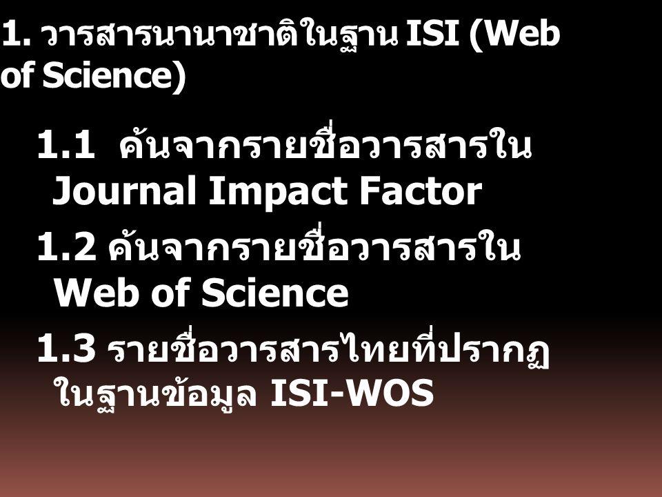 1. วารสารนานาชาติในฐาน ISI (Web of Science) 1.1 ค้นจากรายชื่อวารสารใน Journal Impact Factor 1.2 ค้นจากรายชื่อวารสารใน Web of Science 1.3 รายชื่อวารสาร