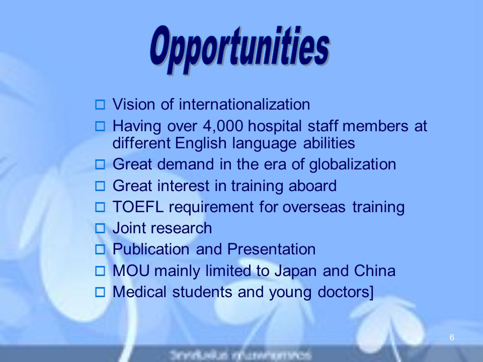  Vision of internationalization  Having over 4,000 hospital staff members at different English language abilities  Great demand in the era of globalization  Great interest in training aboard  TOEFL requirement for overseas training  Joint research  Publication and Presentation  MOU mainly limited to Japan and China  Medical students and young doctors] 6