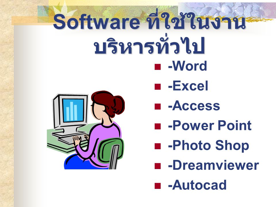 Software ที่ใช้ในงาน บริหารทั่วไป -Word -Excel -Access -Power Point -Photo Shop -Dreamviewer -Autocad