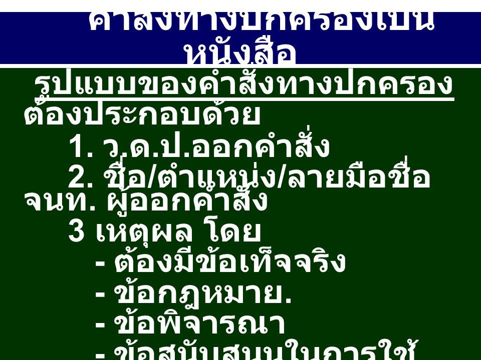 คำสั่งทางปกครองเป็น หนังสือ รูปแบบของคำสั่งทางปกครอง ต้องประกอบด้วย 1. ว. ด. ป. ออกคำสั่ง 2. ชื่อ / ตำแหน่ง / ลายมือชื่อ จนท. ผู้ออกคำสั่ง 3 เหตุผล โด