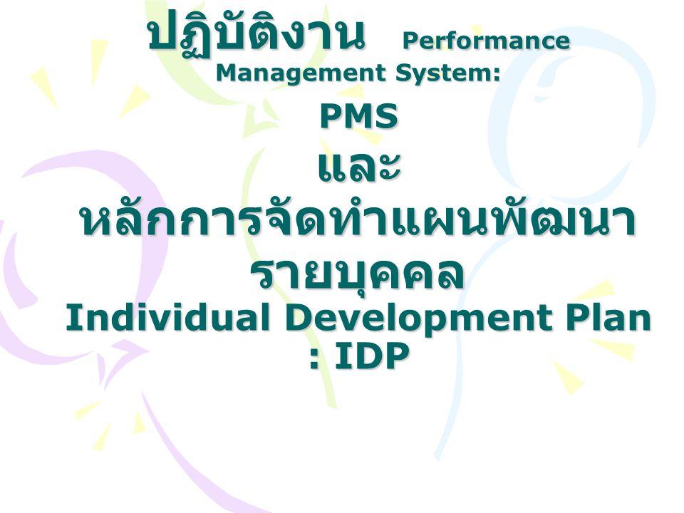 ระบบบริหารผลการ ปฏิบัติงาน Performance Management System: PMS และ หลักการจัดทำแผนพัฒนา รายบุคคล Individual Development Plan : IDP