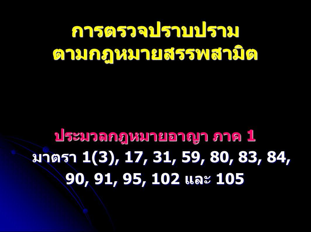 ประมวลกฎหมายวิธีพิจารณาความอาญา - มาตรา 2 (2) (3) (4) (7) (8) (9) (10) (11) (13) (16) (20) (21) (22) - มาตรา 16, 17, 37, 38, 61, 66 - การจับ มาตรา 77-87 ที่สำคัญคือ มาตรา 78, 80 วรรค 1, 81, 82 และ 83 - การค้น มาตรา 91-104 ที่สำคัญคือ มาตรา 92, 93, 96, 98 (2) และ 102 การตรวจปราบปรามตามกฎหมายสรรพสามิต