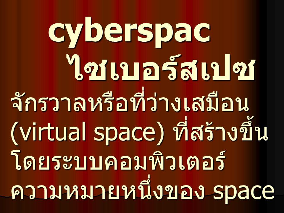 cyberspac ไซเบอร์สเปซ จักรวาลหรือที่ว่างเสมือน (virtual space) ที่สร้างขึ้น โดยระบบคอมพิวเตอร์ ความหมายหนึ่งของ space cyberspac ไซเบอร์สเปซ จักรวาลหรื
