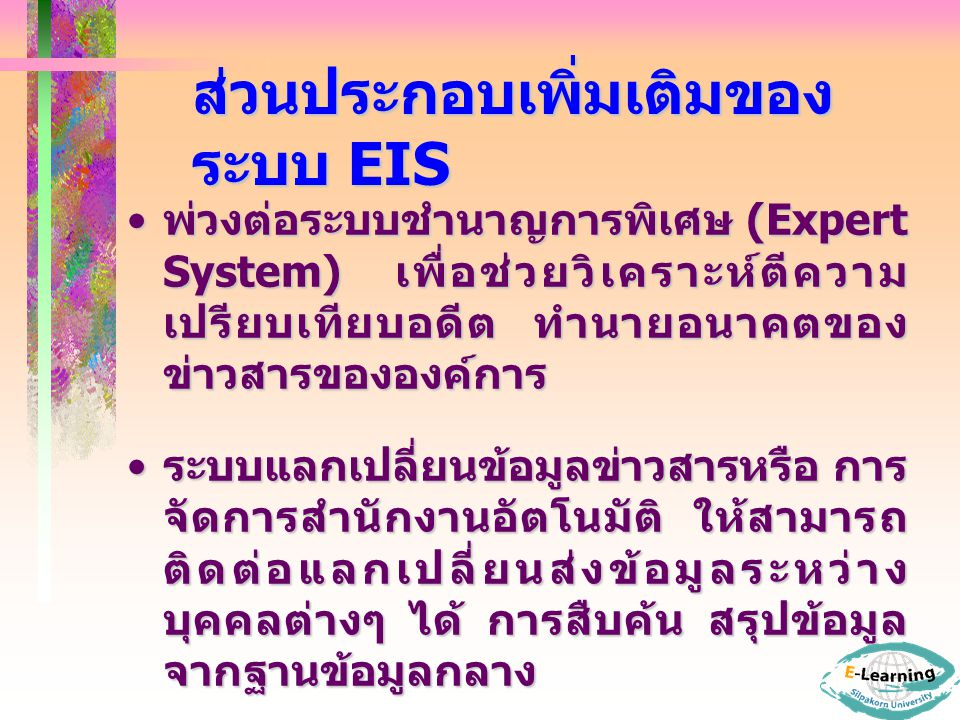 ส่วนประกอบเพิ่มเติมของ ระบบ EIS พ่วงต่อระบบชำนาญการพิเศษ (Expert System) เพื่อช่วยวิเคราะห์ตีความ เปรียบเทียบอดีต ทำนายอนาคตของ ข่าวสารขององค์การ พ่วงต่อระบบชำนาญการพิเศษ (Expert System) เพื่อช่วยวิเคราะห์ตีความ เปรียบเทียบอดีต ทำนายอนาคตของ ข่าวสารขององค์การ ระบบแลกเปลี่ยนข้อมูลข่าวสารหรือ การ จัดการสำนักงานอัตโนมัติ ให้สามารถ ติดต่อแลกเปลี่ยนส่งข้อมูลระหว่าง บุคคลต่างๆ ได้ การสืบค้น สรุปข้อมูล จากฐานข้อมูลกลาง ระบบแลกเปลี่ยนข้อมูลข่าวสารหรือ การ จัดการสำนักงานอัตโนมัติ ให้สามารถ ติดต่อแลกเปลี่ยนส่งข้อมูลระหว่าง บุคคลต่างๆ ได้ การสืบค้น สรุปข้อมูล จากฐานข้อมูลกลาง อื่นๆ เช่น ปฏิทิน เครื่องคำนวณ การ ประชุมทางไกล ฯลฯ อื่นๆ เช่น ปฏิทิน เครื่องคำนวณ การ ประชุมทางไกล ฯลฯ