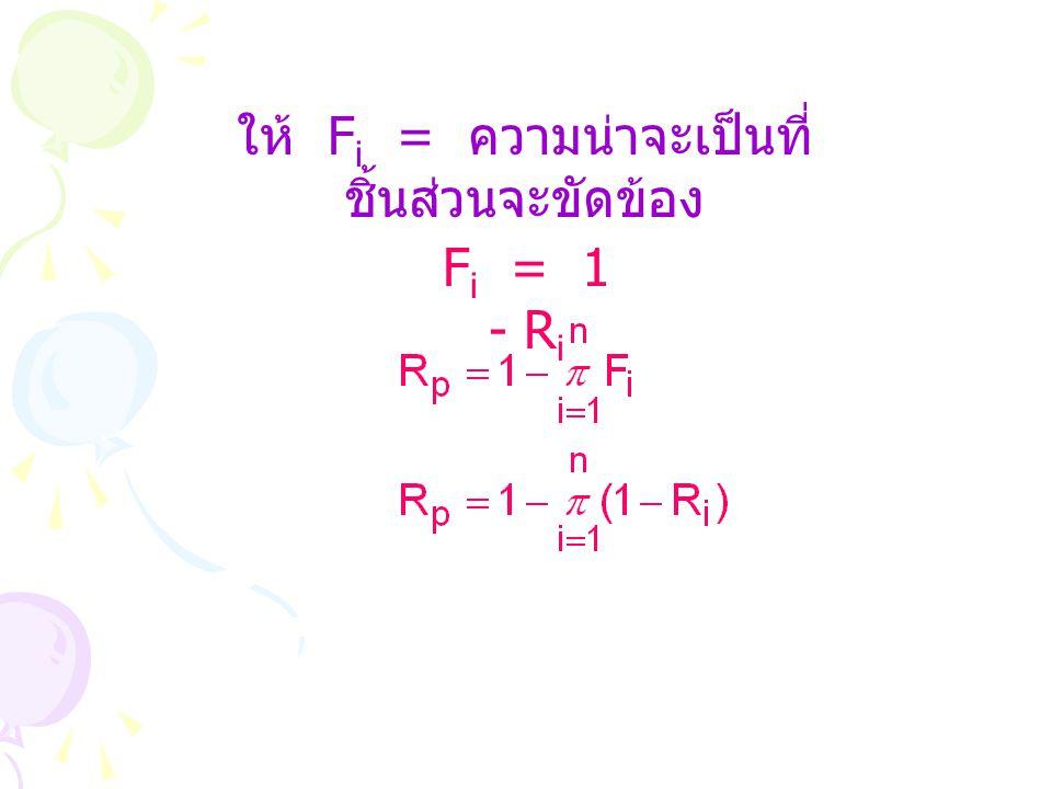 ให้ F i = ความน่าจะเป็นที่ ชิ้นส่วนจะขัดข้อง F i = 1 - R i