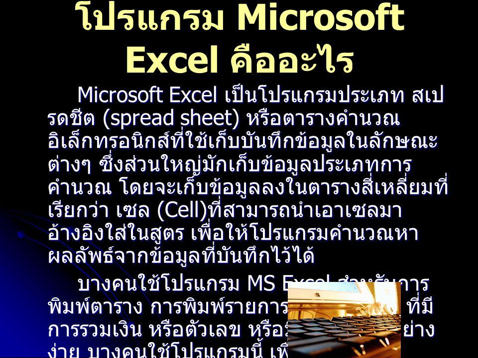 Microsoft Excel เป็นโปรแกรมประเภท สเป รดชีต (spread sheet) หรือตารางคำนวณ อิเล็กทรอนิกส์ที่ใช้เก็บบันทึกข้อมูลในลักษณะ ต่างๆ ซึ่งส่วนใหญ่มักเก็บข้อมูลประเภทการ คำนวณ โดยจะเก็บข้อมูลลงในตารางสี่เหลี่ยมที่ เรียกว่า เซล (Cell) ที่สามารถนำเอาเซลมา อ้างอิงใส่ในสูตร เพื่อให้โปรแกรมคำนวณหา ผลลัพธ์จากข้อมูลที่บันทึกไว้ได้ บางคนใช้โปรแกรม MS Excel สำหรับการ พิมพ์ตาราง การพิมพ์รายการสิ่งของต่าง ๆ ที่มี การรวมเงิน หรือตัวเลข หรือมีการคำนวนอย่าง ง่าย บางคนใช้โปรแกรมนี้ เพื่อวิเคราะห์ แบบสอบถาม หาค่าเฉลี่ย และค่าสถิติต่าง ๆ เป็นต้น โปรแกรม Microsoft Excel คืออะไร